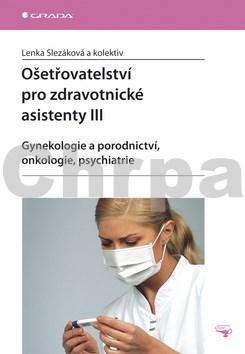 Ošetřovatelství pro zdravotnické asistenty III - Gynekologie a prorodnictví, onkologie, psychiatrie